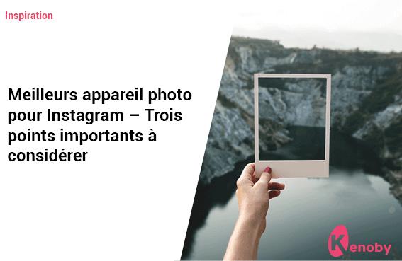 Les meilleurs appareil photo pour Instagram + Trois points importants à prendre en compte